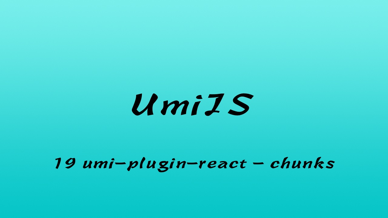 轻松学 UmiJS 视频教程 #19 umi-plugin-react 的 chunks 选项 - webpack 的 SplitChunksPlugin 插件和 optimization.splitChunks 选项(三更)