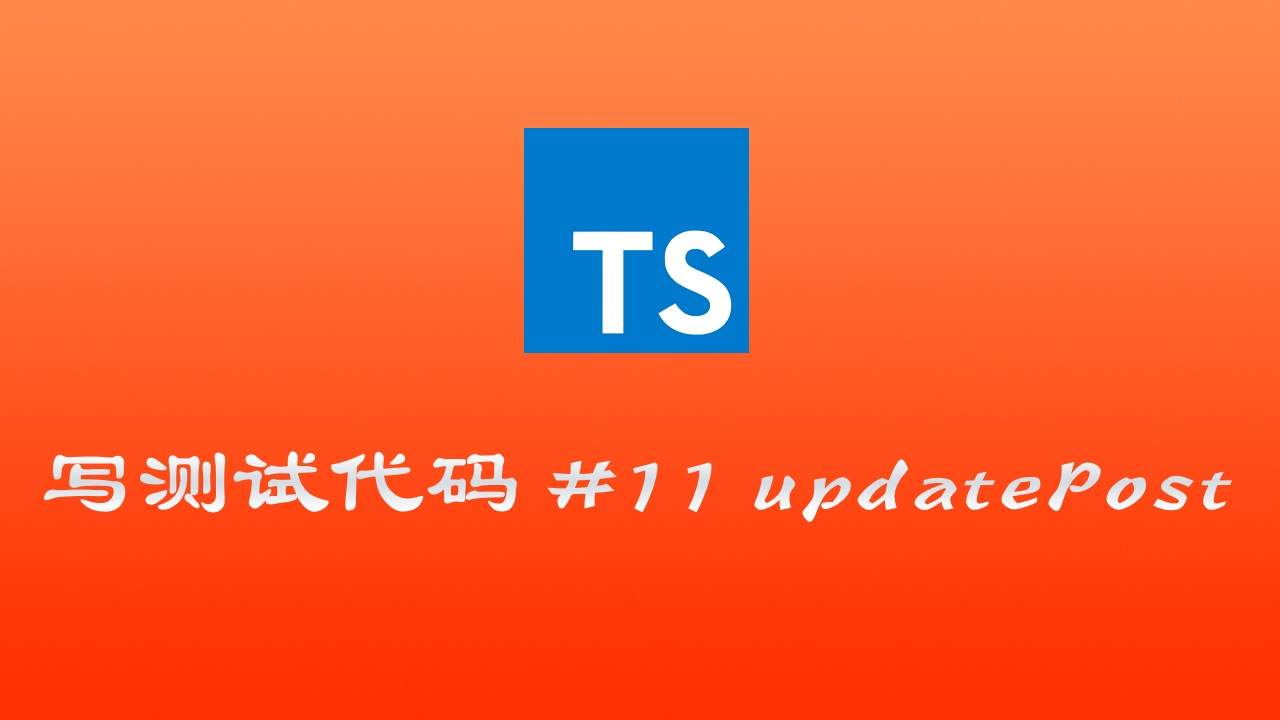使用 TypeScript & mocha & chai 写测试代码实战 #11 测试更新 Post 功能