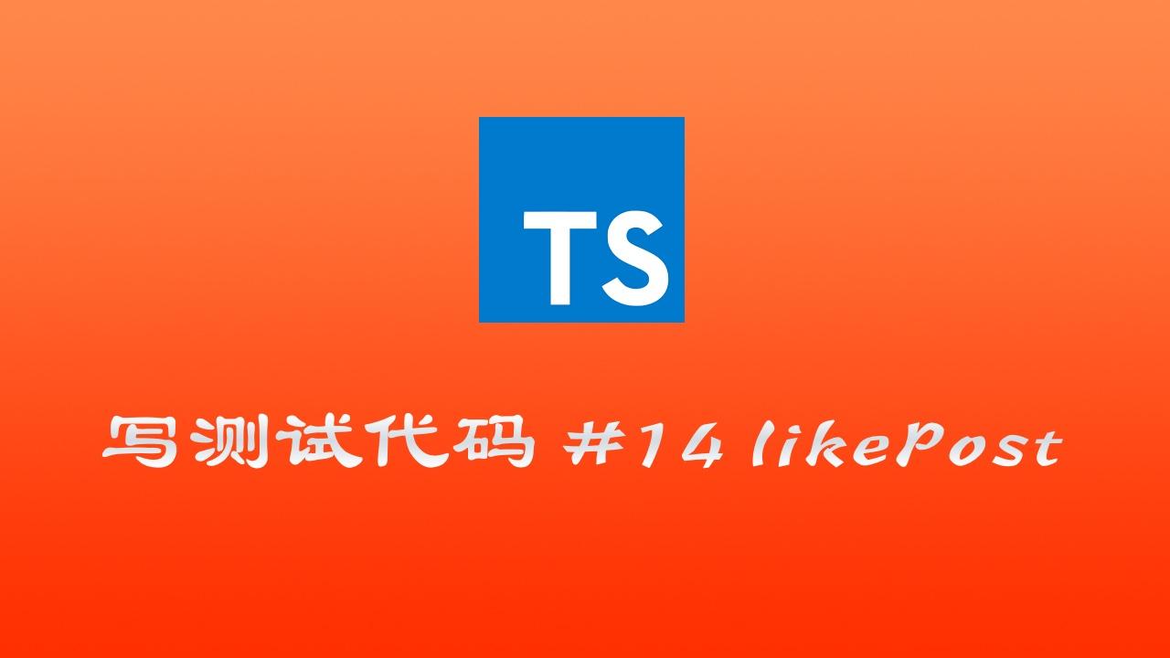 使用 TypeScript & mocha & chai 写测试代码实战 #14 测试喜欢 Post 功能