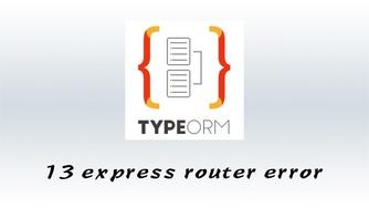 #13 TypeORM 与 Express 路由错误处理